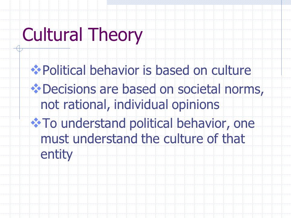 Cultural Theory  Political behavior is based on culture  Decisions are based on societal norms, not rational, individual opinions  To understand po