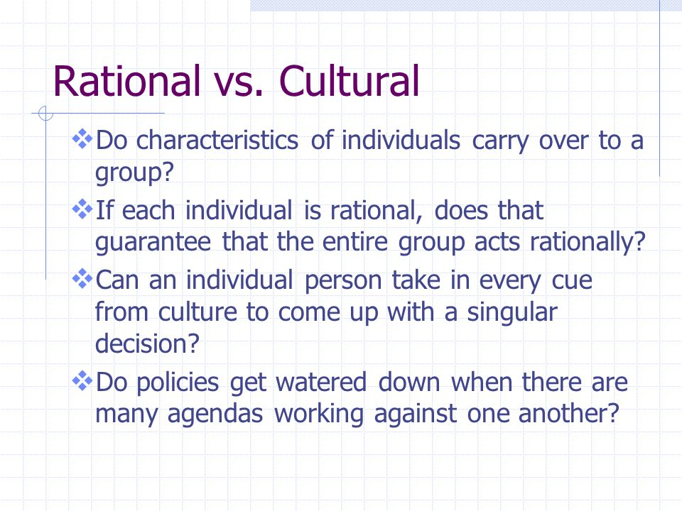 Rational vs.Cultural  Do characteristics of individuals carry over to a group.