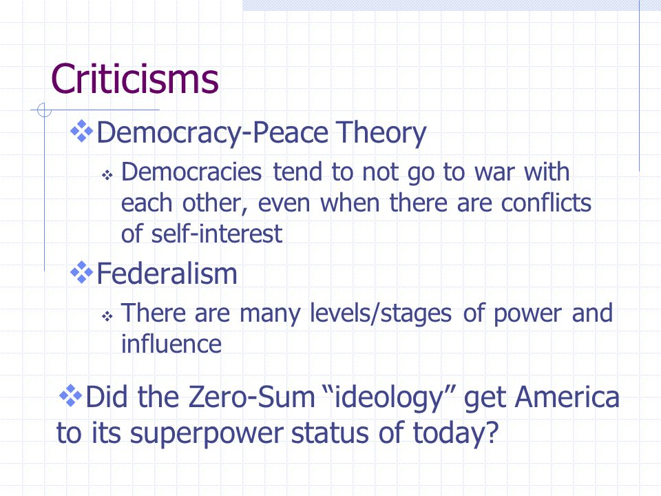 Criticisms  Democracy-Peace Theory  Democracies tend to not go to war with each other, even when there are conflicts of self-interest  Federalism 