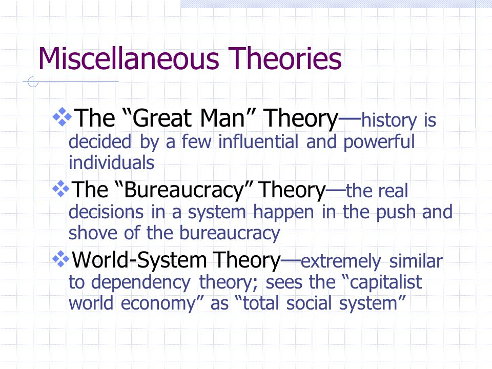 Miscellaneous Theories  The Great Man Theory— history is decided by a few influential and powerful individuals  The Bureaucracy Theory— the real decisions in a system happen in the push and shove of the bureaucracy  World-System Theory— extremely similar to dependency theory; sees the capitalist world economy as total social system