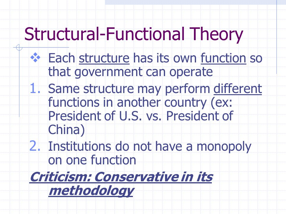 Structural-Functional Theory  Each structure has its own function so that government can operate 1. Same structure may perform different functions in