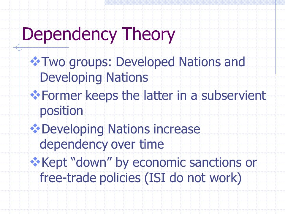 Dependency Theory  Two groups: Developed Nations and Developing Nations  Former keeps the latter in a subservient position  Developing Nations incr