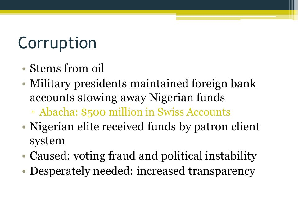 Corruption Stems from oil Military presidents maintained foreign bank accounts stowing away Nigerian funds ▫Abacha: $500 million in Swiss Accounts Nigerian elite received funds by patron client system Caused: voting fraud and political instability Desperately needed: increased transparency