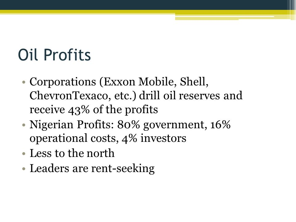 Oil Profits Corporations (Exxon Mobile, Shell, ChevronTexaco, etc.) drill oil reserves and receive 43% of the profits Nigerian Profits: 80% government, 16% operational costs, 4% investors Less to the north Leaders are rent-seeking