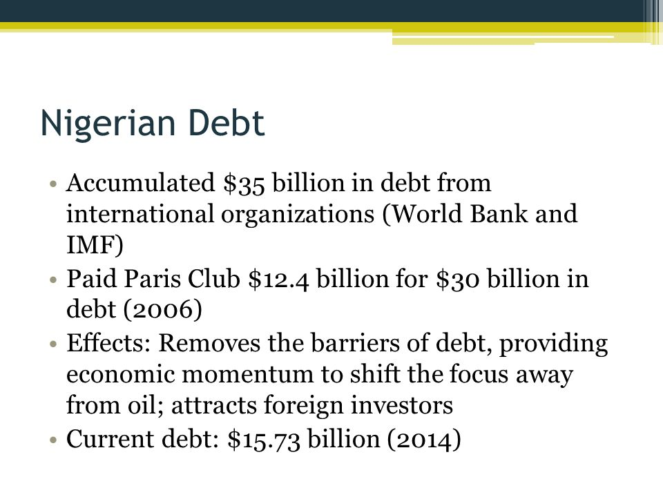 Nigerian Debt Accumulated $35 billion in debt from international organizations (World Bank and IMF) Paid Paris Club $12.4 billion for $30 billion in debt (2006) Effects: Removes the barriers of debt, providing economic momentum to shift the focus away from oil; attracts foreign investors Current debt: $15.73 billion (2014)