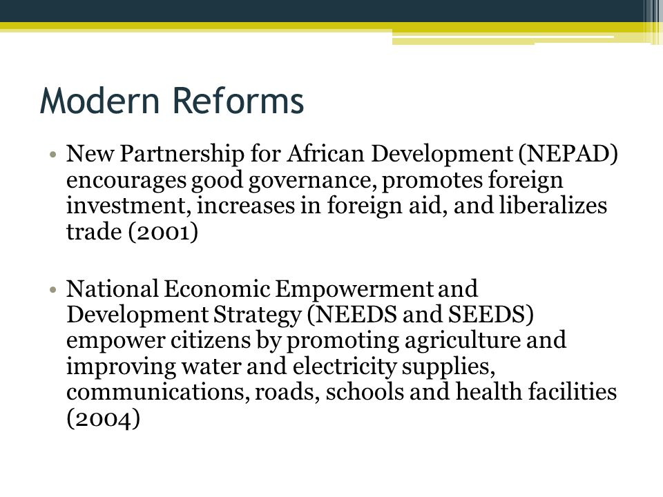 Modern Reforms New Partnership for African Development (NEPAD) encourages good governance, promotes foreign investment, increases in foreign aid, and liberalizes trade (2001) National Economic Empowerment and Development Strategy (NEEDS and SEEDS) empower citizens by promoting agriculture and improving water and electricity supplies, communications, roads, schools and health facilities (2004)