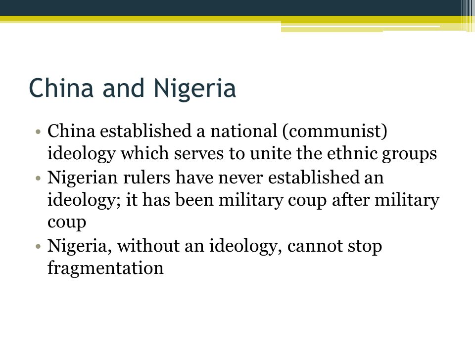 China and Nigeria China established a national (communist) ideology which serves to unite the ethnic groups Nigerian rulers have never established an ideology; it has been military coup after military coup Nigeria, without an ideology, cannot stop fragmentation