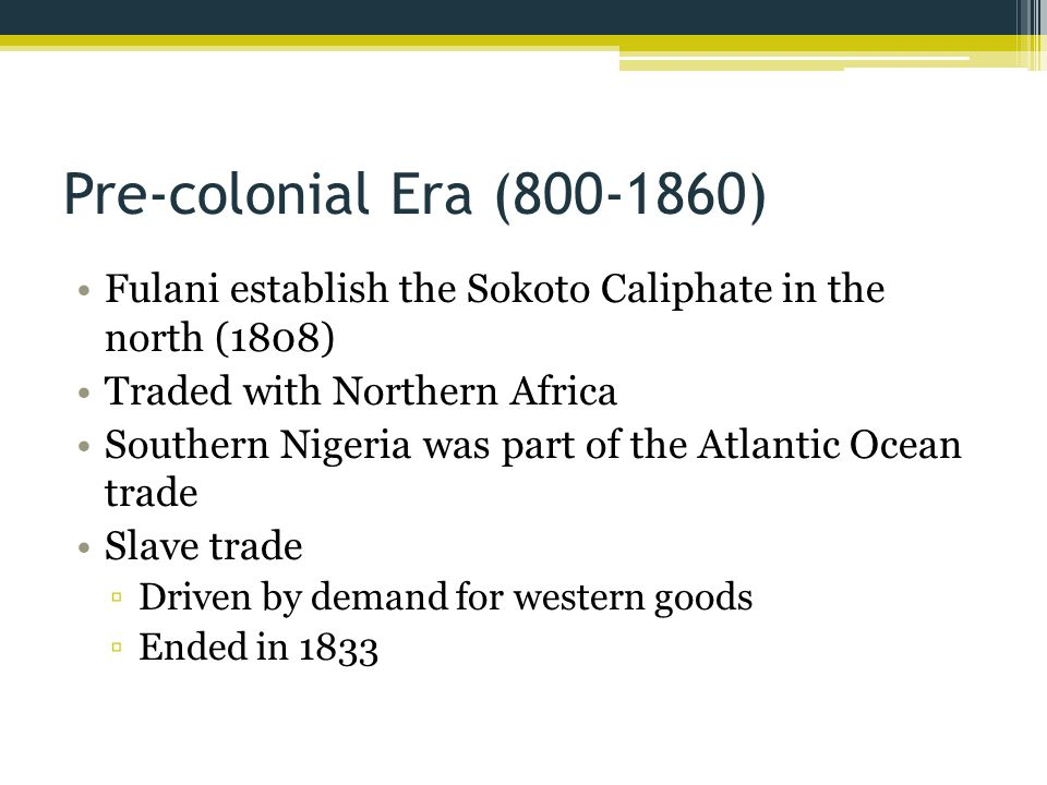 Pre-colonial Era (800-1860) Fulani establish the Sokoto Caliphate in the north (1808) Traded with Northern Africa Southern Nigeria was part of the Atlantic Ocean trade Slave trade ▫Driven by demand for western goods ▫Ended in 1833