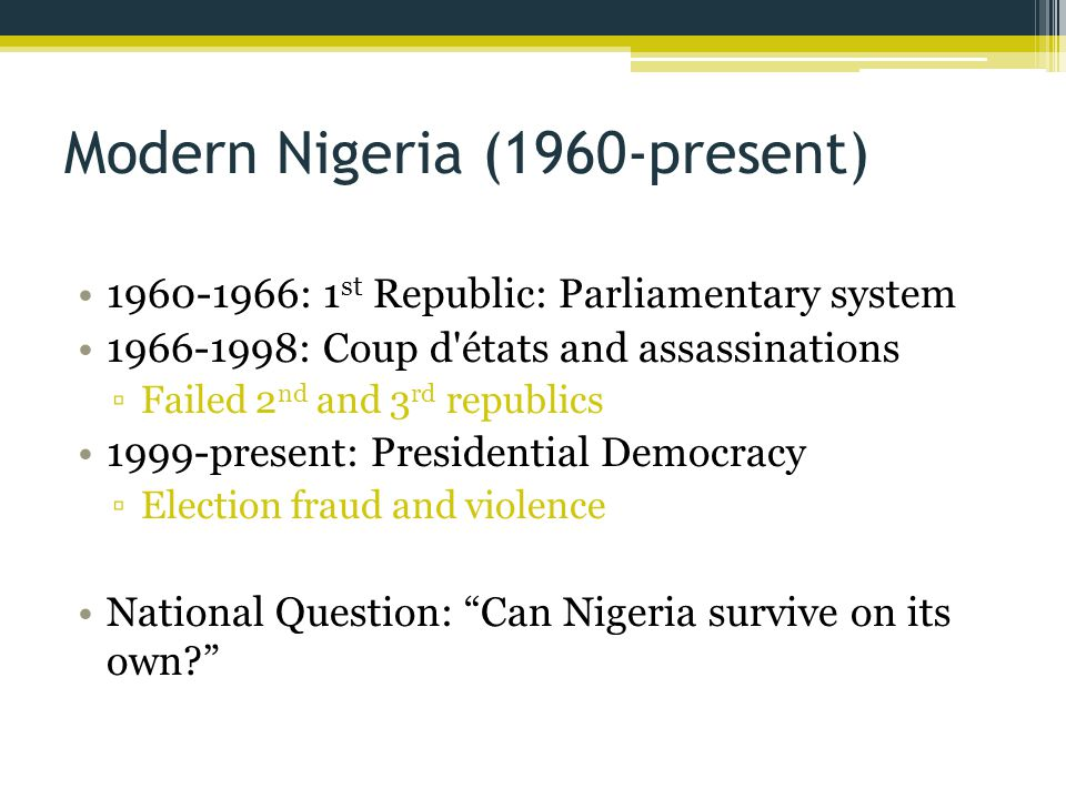 Modern Nigeria (1960-present) 1960-1966: 1 st Republic: Parliamentary system 1966-1998: Coup d'états and assassinations ▫Failed 2 nd and 3 rd republic