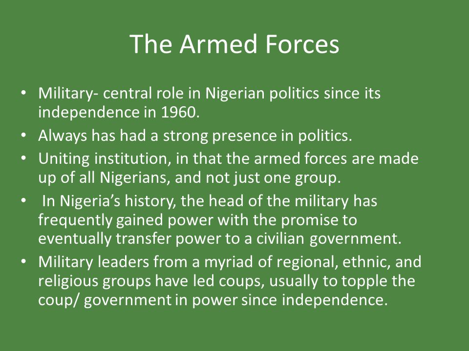 The Armed Forces Military- central role in Nigerian politics since its independence in 1960. Always has had a strong presence in politics. Uniting ins