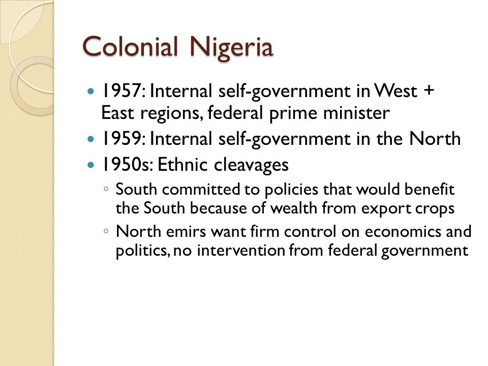 Colonial Nigeria 1957: Internal self-government in West + East regions, federal prime minister 1959: Internal self-government in the North 1950s: Ethn