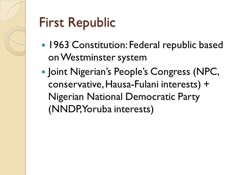 First Republic 1963 Constitution: Federal republic based on Westminster system Joint Nigerian's People's Congress (NPC, conservative, Hausa-Fulani int