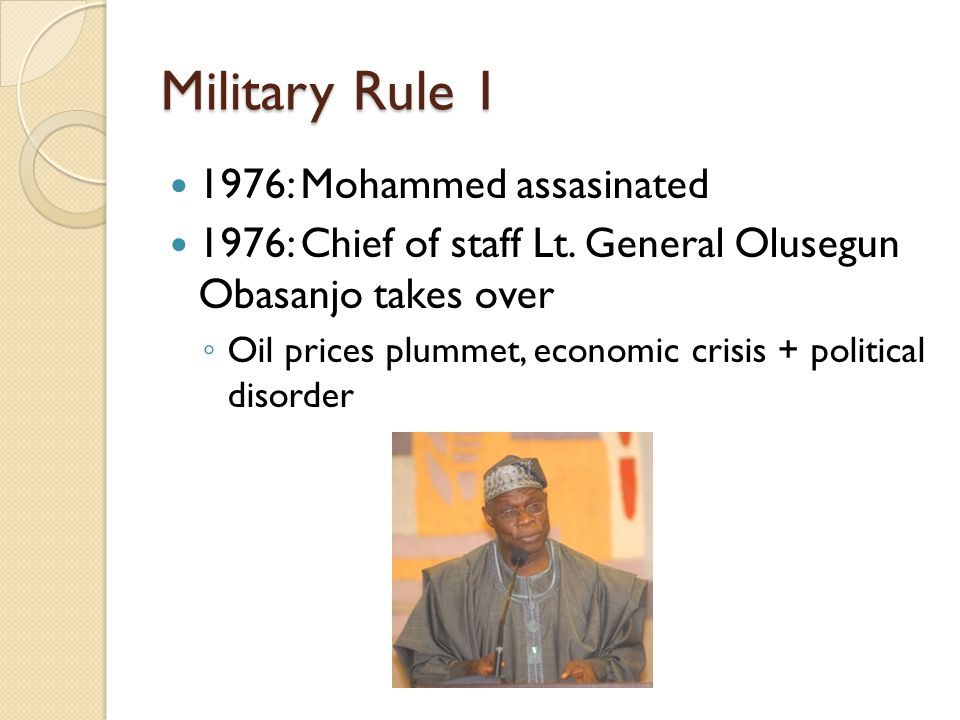 Military Rule 1 1976: Mohammed assasinated 1976: Chief of staff Lt. General Olusegun Obasanjo takes over ◦ Oil prices plummet, economic crisis + polit