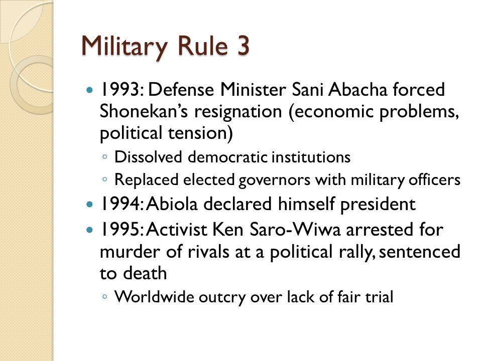 Military Rule 3 1993: Defense Minister Sani Abacha forced Shonekan's resignation (economic problems, political tension) ◦ Dissolved democratic institu
