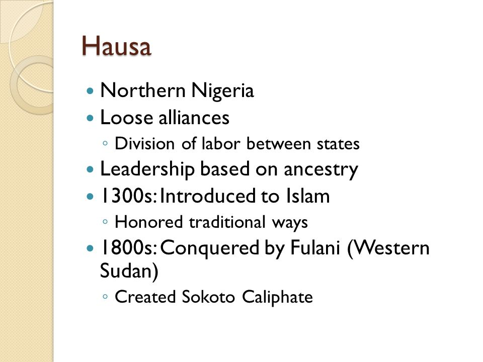 Hausa Northern Nigeria Loose alliances ◦ Division of labor between states Leadership based on ancestry 1300s: Introduced to Islam ◦ Honored traditiona