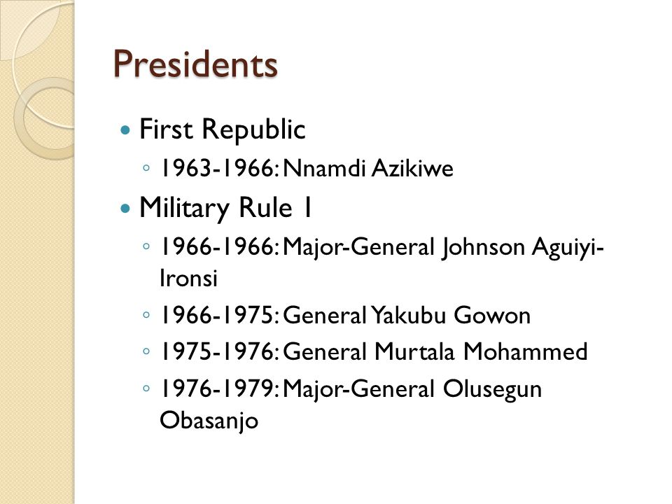 Presidents First Republic ◦ 1963-1966: Nnamdi Azikiwe Military Rule 1 ◦ 1966-1966: Major-General Johnson Aguiyi- Ironsi ◦ 1966-1975: General Yakubu Go