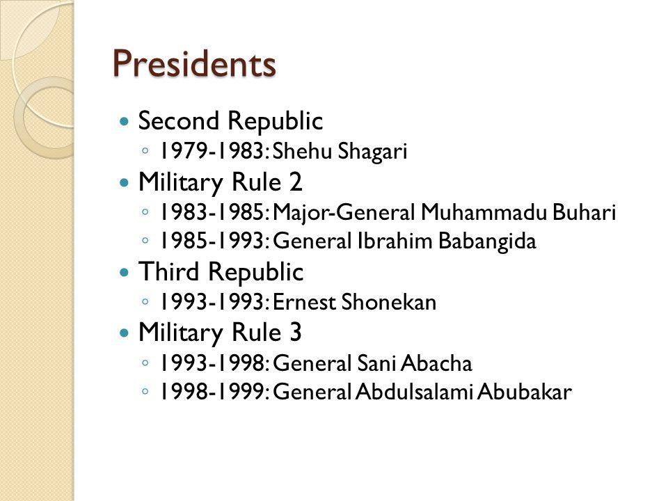 Presidents Second Republic ◦ 1979-1983: Shehu Shagari Military Rule 2 ◦ 1983-1985: Major-General Muhammadu Buhari ◦ 1985-1993: General Ibrahim Babangi