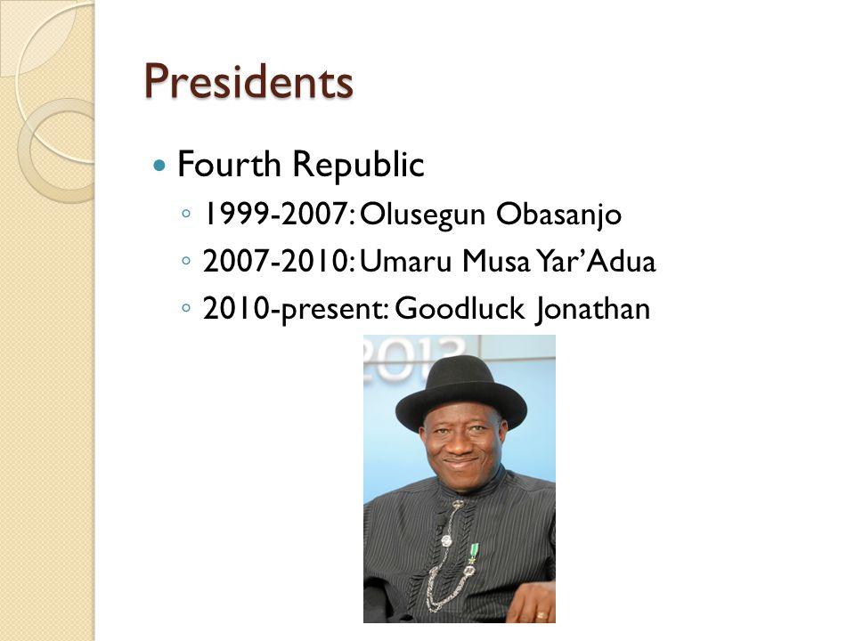 Presidents Fourth Republic ◦ 1999-2007: Olusegun Obasanjo ◦ 2007-2010: Umaru Musa Yar'Adua ◦ 2010-present: Goodluck Jonathan