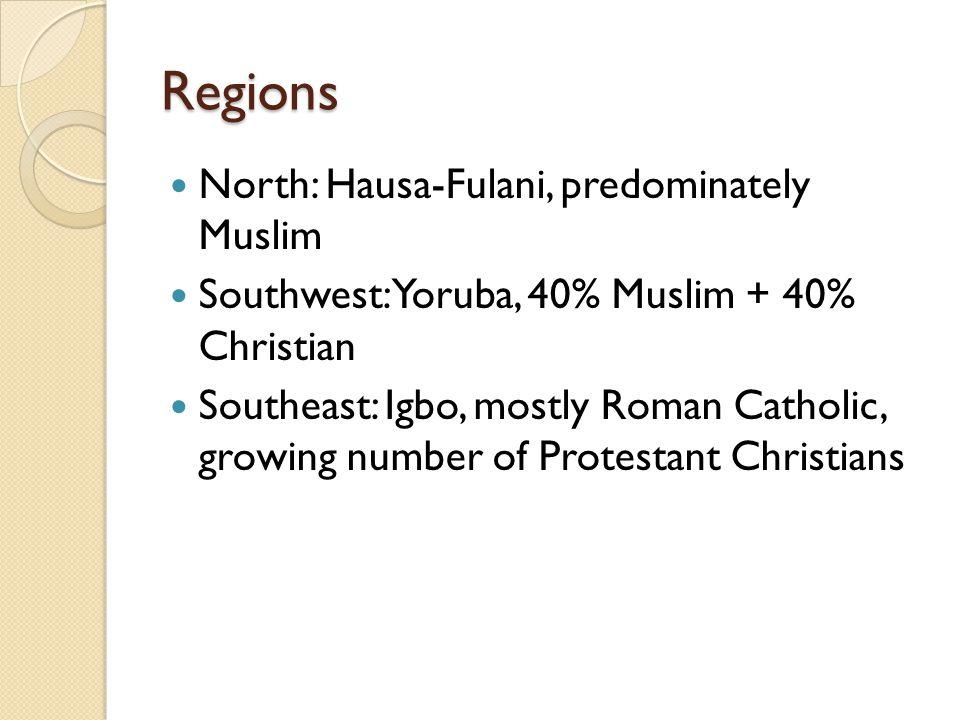Regions North: Hausa-Fulani, predominately Muslim Southwest: Yoruba, 40% Muslim + 40% Christian Southeast: Igbo, mostly Roman Catholic, growing number