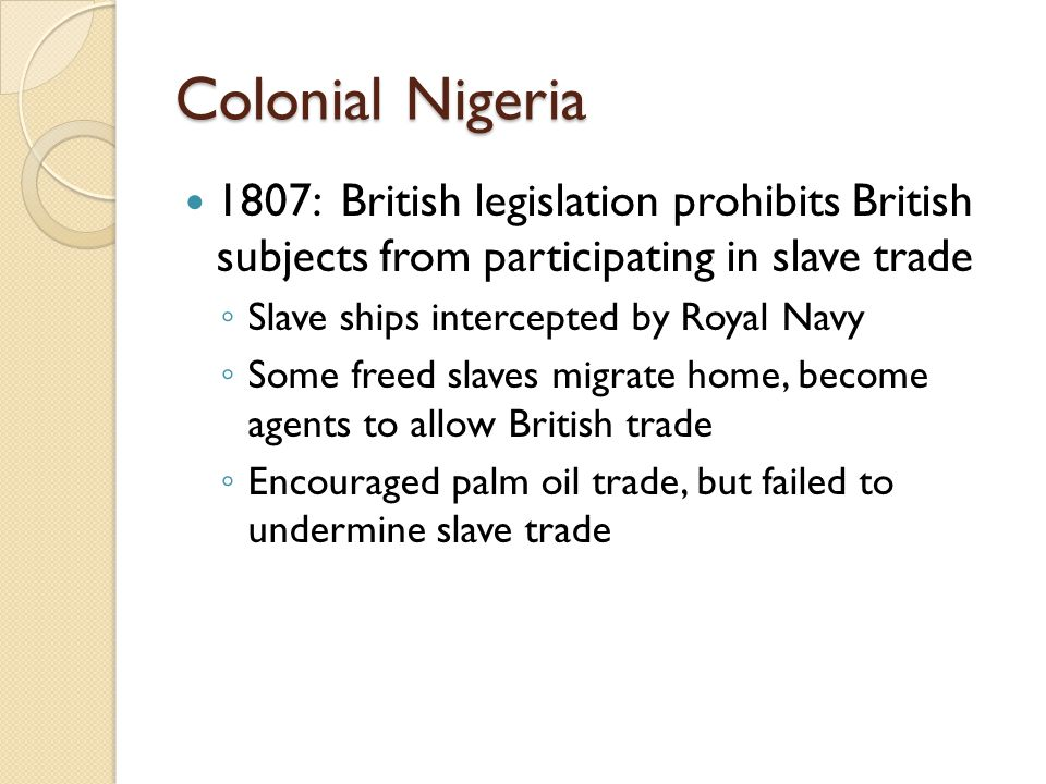 Colonial Nigeria 1807: British legislation prohibits British subjects from participating in slave trade ◦ Slave ships intercepted by Royal Navy ◦ Some
