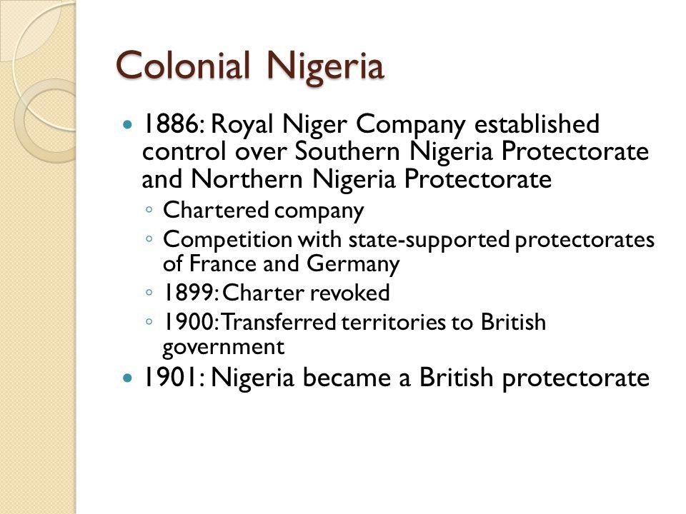 Colonial Nigeria 1886: Royal Niger Company established control over Southern Nigeria Protectorate and Northern Nigeria Protectorate ◦ Chartered compan