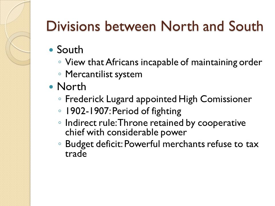 Divisions between North and South South ◦ View that Africans incapable of maintaining order ◦ Mercantilist system North ◦ Frederick Lugard appointed H