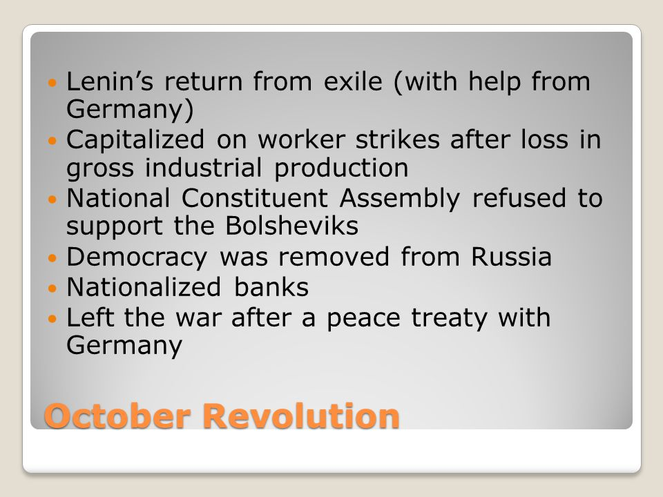 October Revolution Lenin's return from exile (with help from Germany) Capitalized on worker strikes after loss in gross industrial production National Constituent Assembly refused to support the Bolsheviks Democracy was removed from Russia Nationalized banks Left the war after a peace treaty with Germany