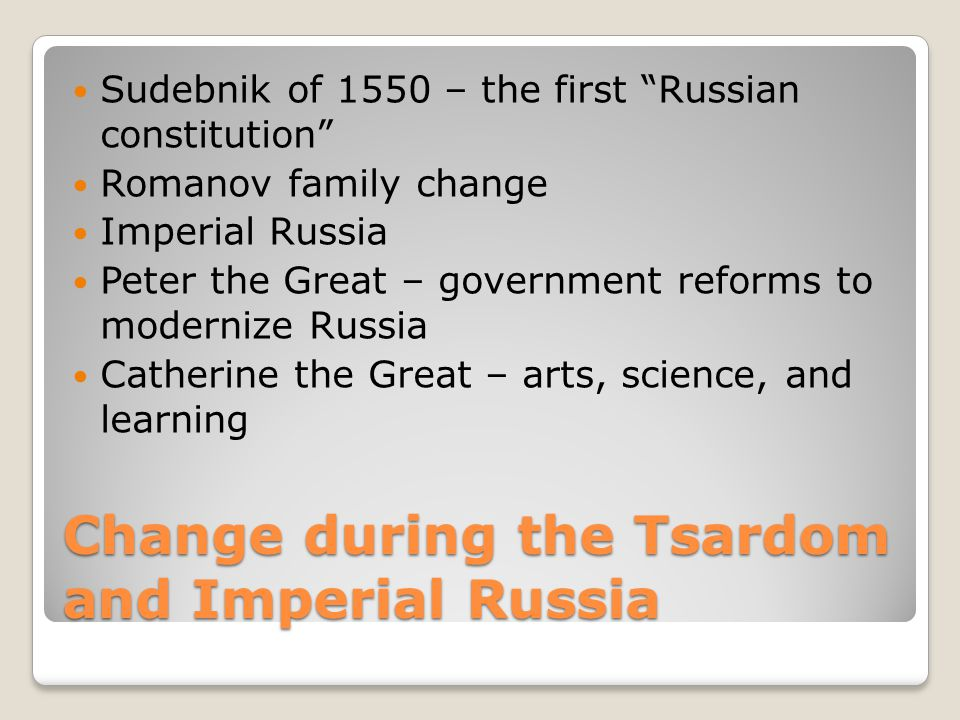 Change during the Tsardom and Imperial Russia Sudebnik of 1550 – the first Russian constitution Romanov family change Imperial Russia Peter the Great – government reforms to modernize Russia Catherine the Great – arts, science, and learning