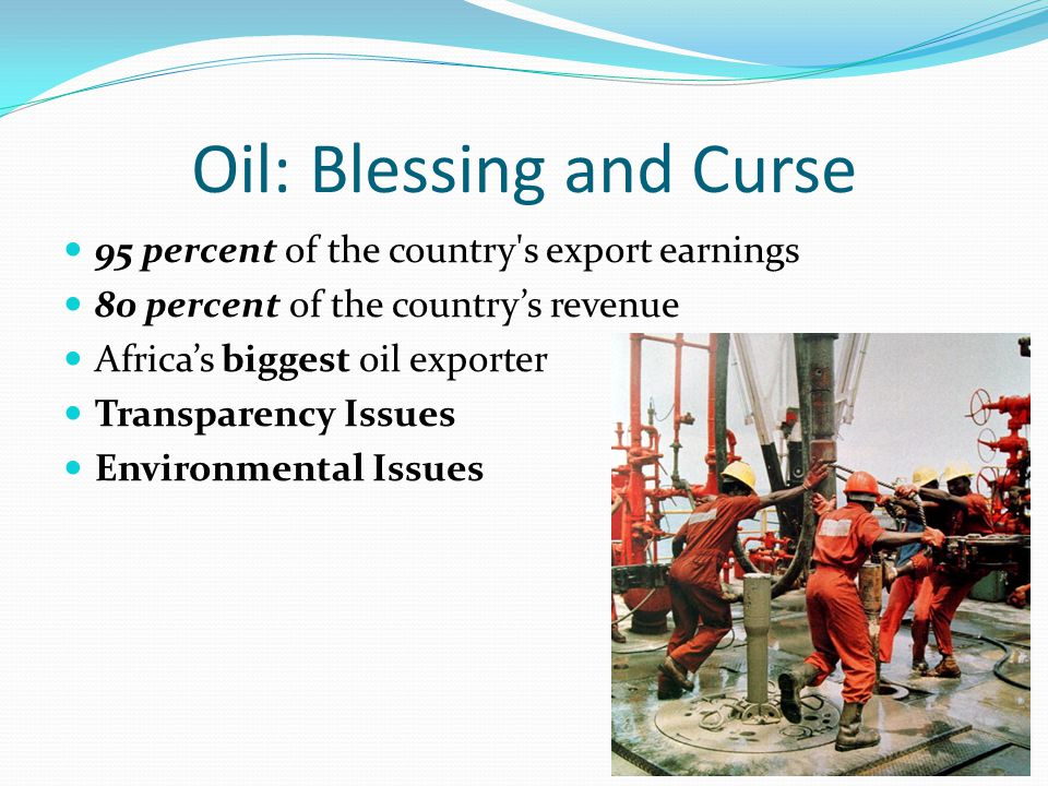 Oil: Blessing and Curse 95 percent of the country s export earnings 80 percent of the country's revenue Africa's biggest oil exporter Transparency Issues Environmental Issues