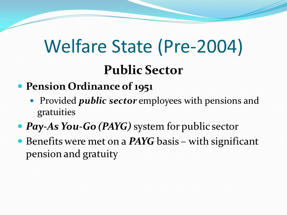 Welfare State (Pre-2004) Public Sector Pension Ordinance of 1951 Provided public sector employees with pensions and gratuities Pay-As You-Go (PAYG) system for public sector Benefits were met on a PAYG basis – with significant pension and gratuity