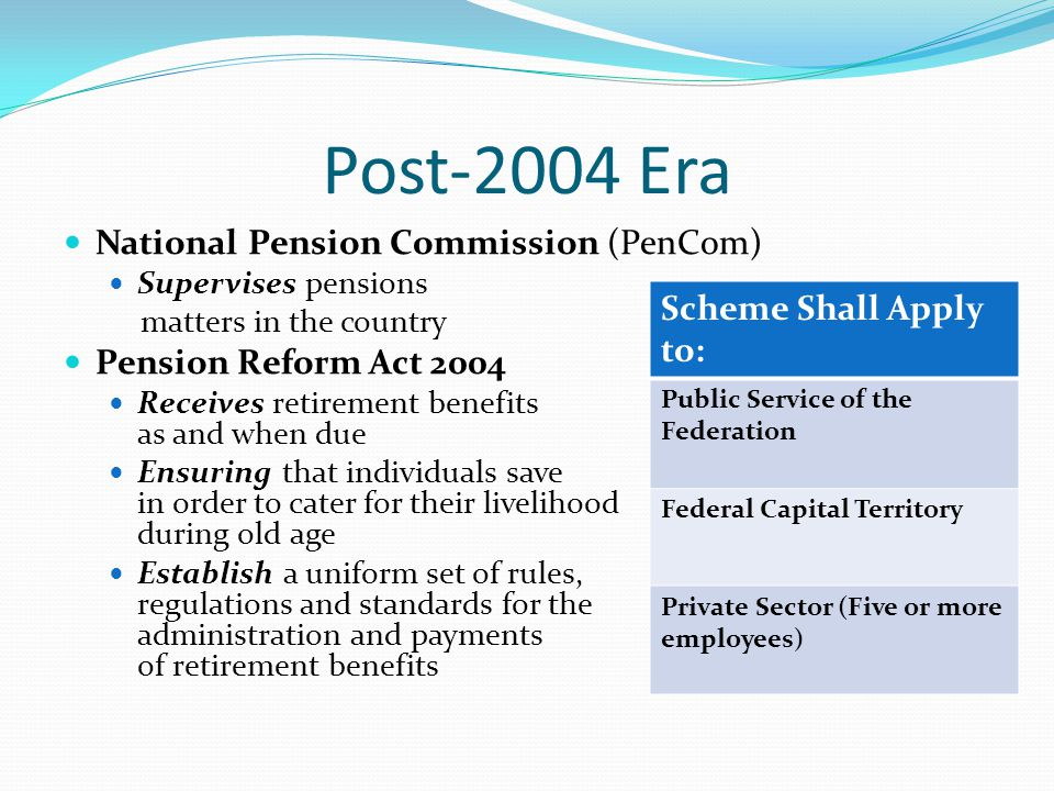 Post-2004 Era National Pension Commission (PenCom) Supervises pensions matters in the country Pension Reform Act 2004 Receives retirement benefits as and when due Ensuring that individuals save in order to cater for their livelihood during old age Establish a uniform set of rules, regulations and standards for the administration and payments of retirement benefits Scheme Shall Apply to: Public Service of the Federation Federal Capital Territory Private Sector (Five or more employees)
