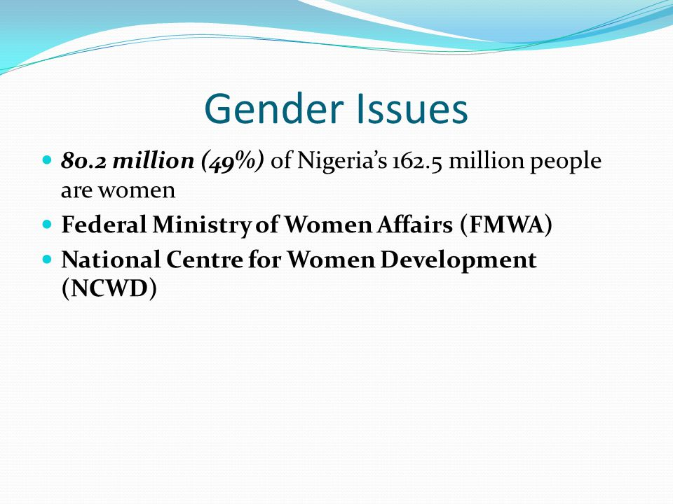 Gender Issues 80.2 million (49%) of Nigeria's 162.5 million people are women Federal Ministry of Women Affairs (FMWA) National Centre for Women Development (NCWD)