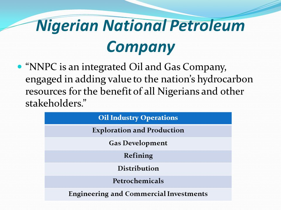 Nigerian National Petroleum Company NNPC is an integrated Oil and Gas Company, engaged in adding value to the nation's hydrocarbon resources for the benefit of all Nigerians and other stakeholders. Oil Industry Operations Exploration and Production Gas Development Refining Distribution Petrochemicals Engineering and Commercial Investments
