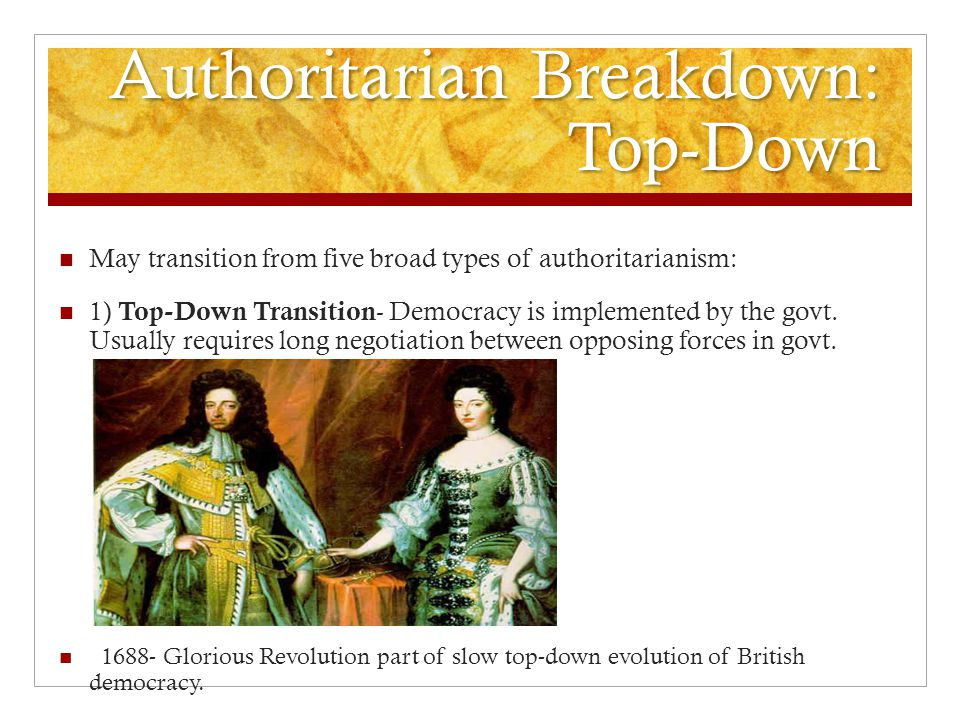 Authoritarian Breakdown: Top-Down May transition from five broad types of authoritarianism: 1) Top-Down Transition - Democracy is implemented by the govt.