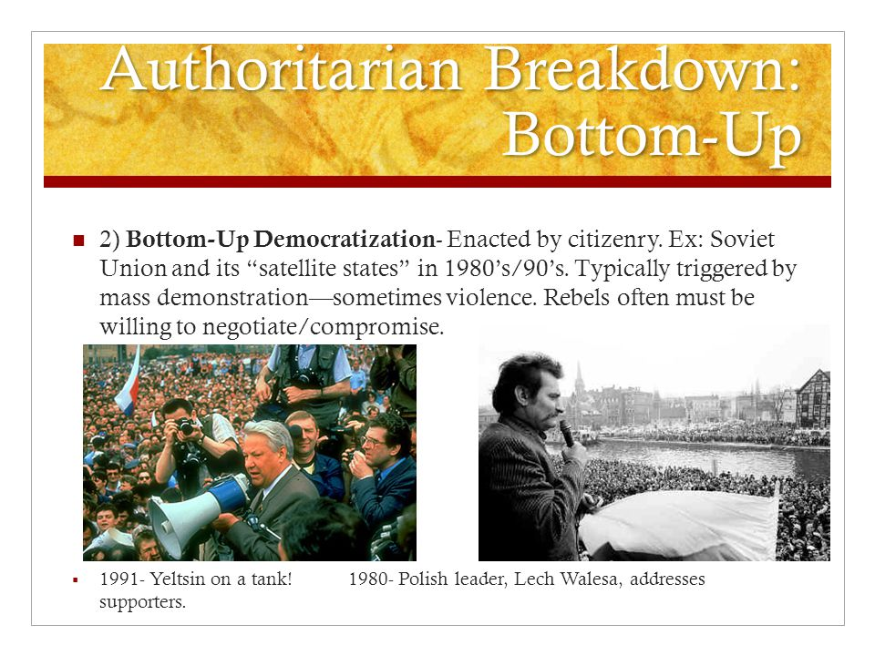 Authoritarian Breakdown: Bottom-Up 2) Bottom-Up Democratization - Enacted by citizenry.