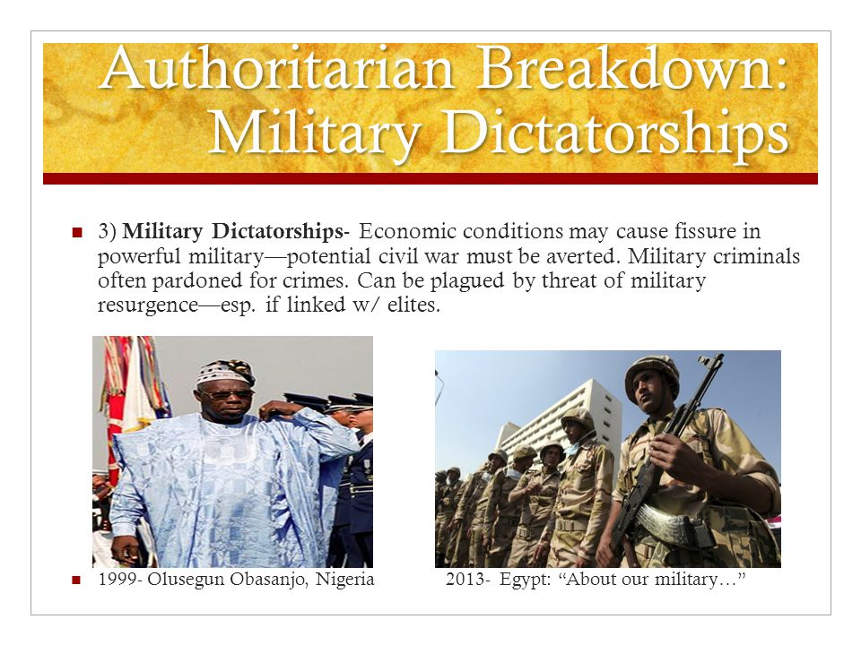 Authoritarian Breakdown: Military Dictatorships 3) Military Dictatorships - Economic conditions may cause fissure in powerful military—potential civil war must be averted.