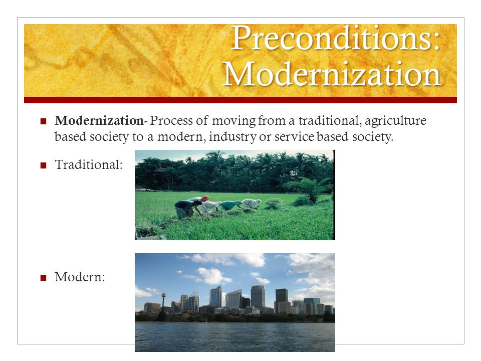 Preconditions: Modernization Modernization - Process of moving from a traditional, agriculture based society to a modern, industry or service based society.