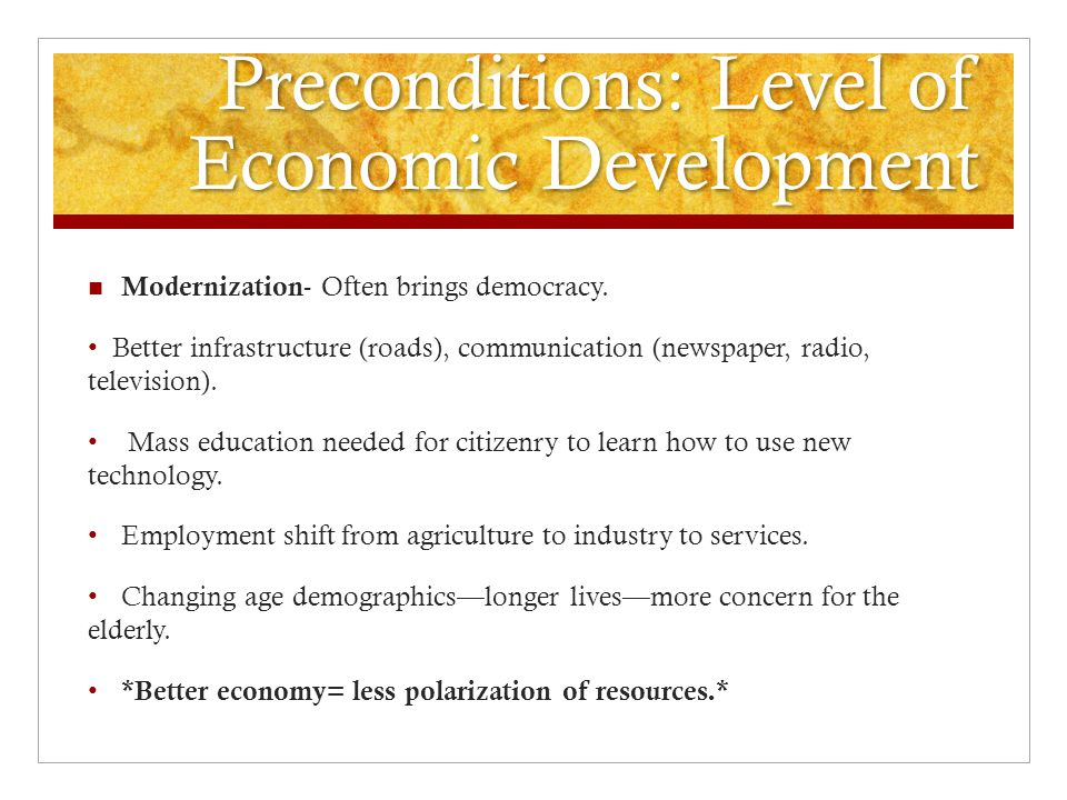 Preconditions: Level of Economic Development Modernization - Often brings democracy.