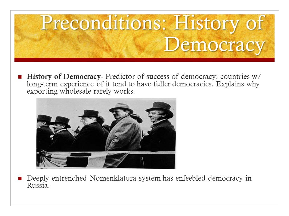 Preconditions: History of Democracy History of Democracy - Predictor of success of democracy: countries w/ long-term experience of it tend to have fuller democracies.