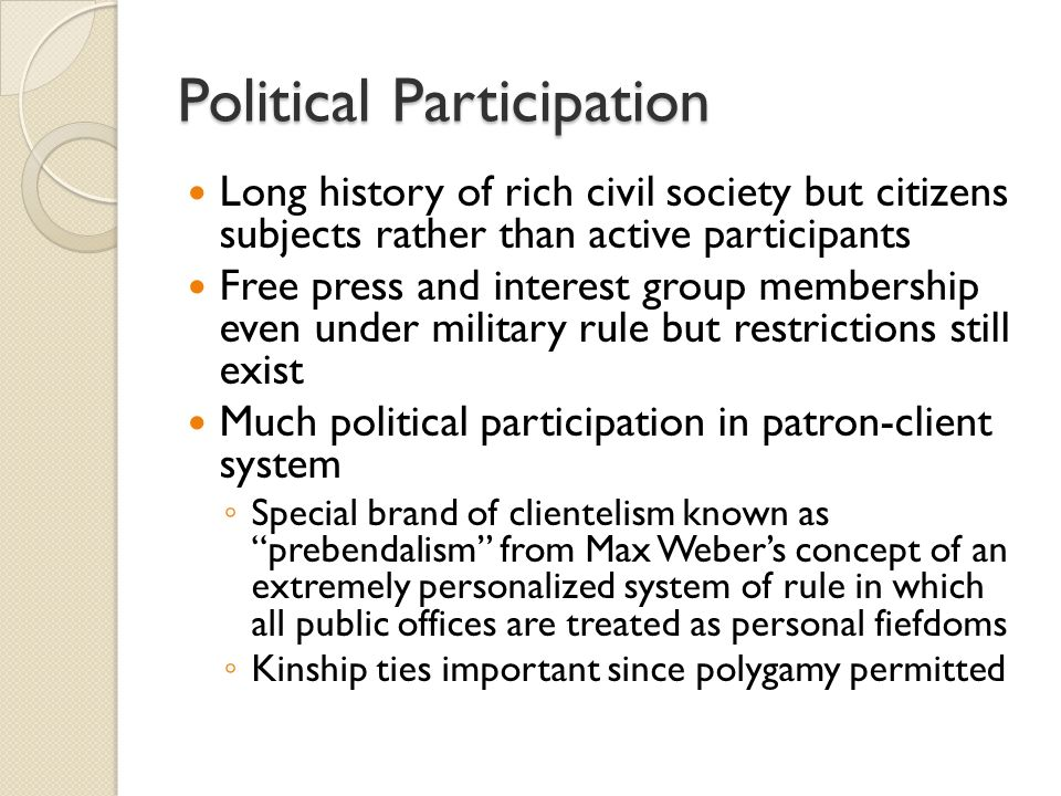 Political Participation Long history of rich civil society but citizens subjects rather than active participants Free press and interest group membership even under military rule but restrictions still exist Much political participation in patron-client system ◦ Special brand of clientelism known as prebendalism from Max Weber's concept of an extremely personalized system of rule in which all public offices are treated as personal fiefdoms ◦ Kinship ties important since polygamy permitted