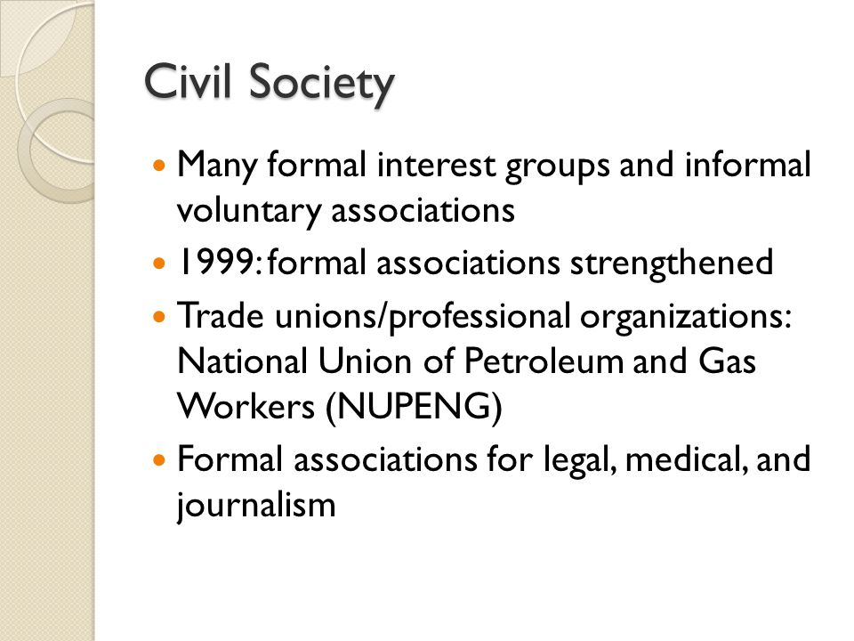 Civil Society Many formal interest groups and informal voluntary associations 1999: formal associations strengthened Trade unions/professional organizations: National Union of Petroleum and Gas Workers (NUPENG) Formal associations for legal, medical, and journalism