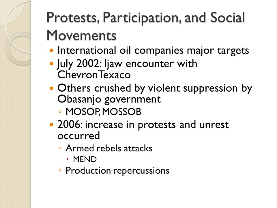 Protests, Participation, and Social Movements International oil companies major targets July 2002: Ijaw encounter with ChevronTexaco Others crushed by violent suppression by Obasanjo government ◦ MOSOP, MOSSOB 2006: increase in protests and unrest occurred ◦ Armed rebels attacks  MEND ◦ Production repercussions