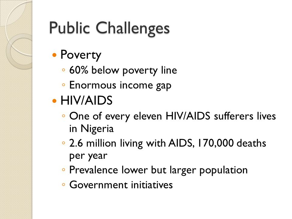 Public Challenges Poverty ◦ 60% below poverty line ◦ Enormous income gap HIV/AIDS ◦ One of every eleven HIV/AIDS sufferers lives in Nigeria ◦ 2.6 million living with AIDS, 170,000 deaths per year ◦ Prevalence lower but larger population ◦ Government initiatives