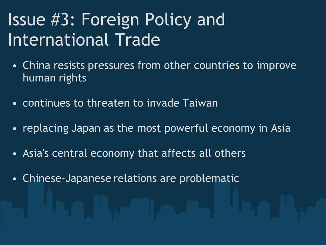Issue #3: Foreign Policy and International Trade China resists pressures from other countries to improve human rights continues to threaten to invade