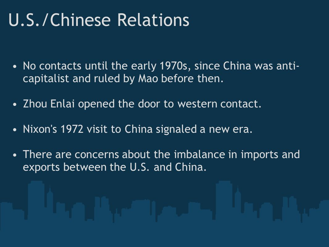 U.S./Chinese Relations No contacts until the early 1970s, since China was anti- capitalist and ruled by Mao before then. Zhou Enlai opened the door to