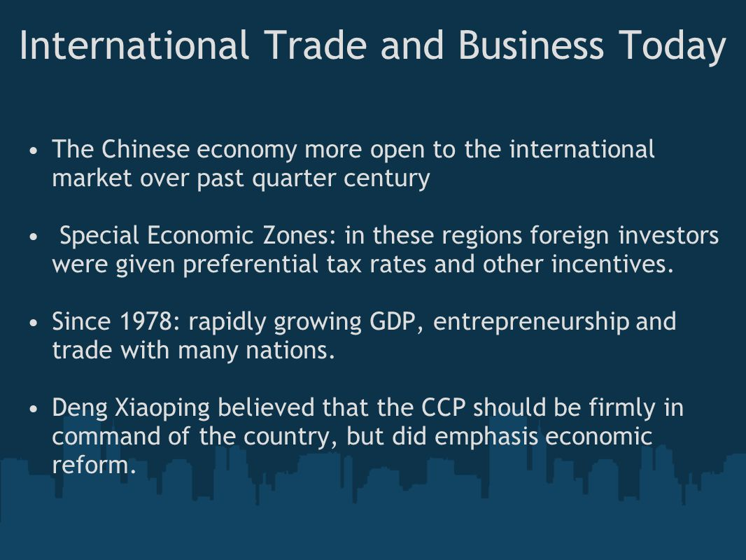 International Trade and Business Today The Chinese economy more open to the international market over past quarter century Special Economic Zones: in these regions foreign investors were given preferential tax rates and other incentives.