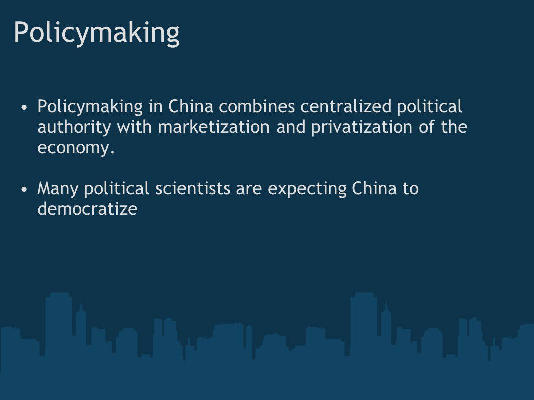 Policymaking Policymaking in China combines centralized political authority with marketization and privatization of the economy. Many political scient