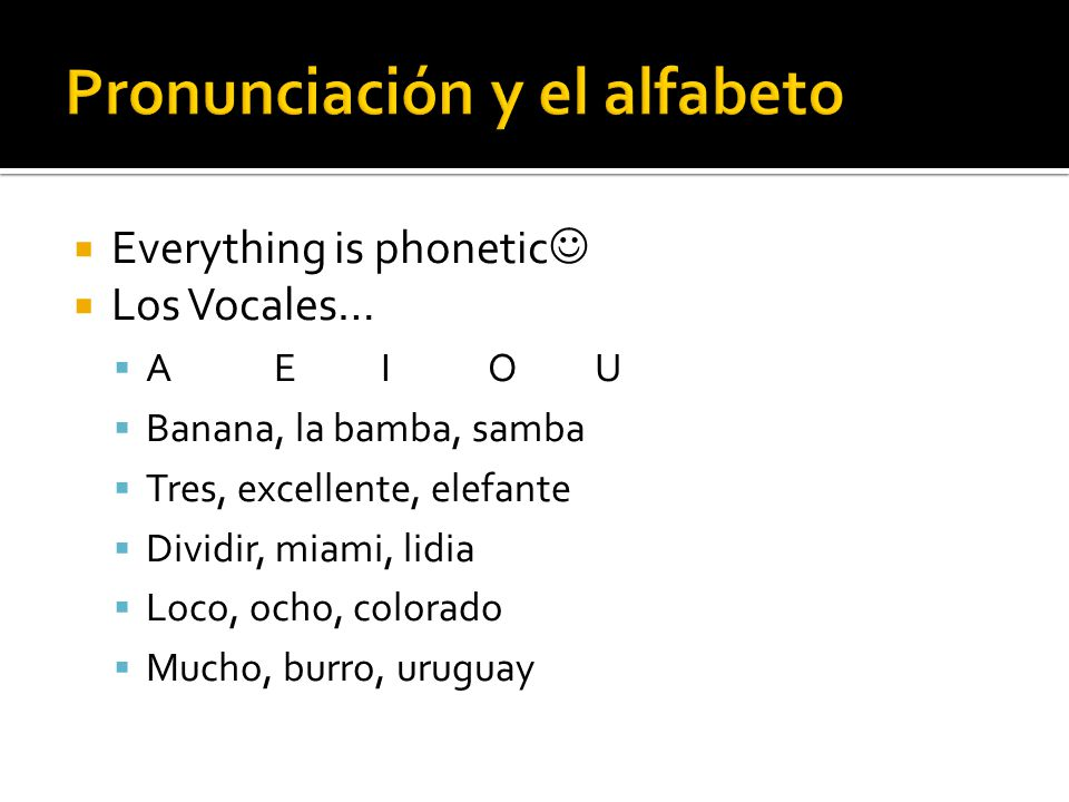  Everything is phonetic  Los Vocales…  AEIOU  Banana, la bamba, samba  Tres, excellente, elefante  Dividir, miami, lidia  Loco, ocho, colorado  Mucho, burro, uruguay