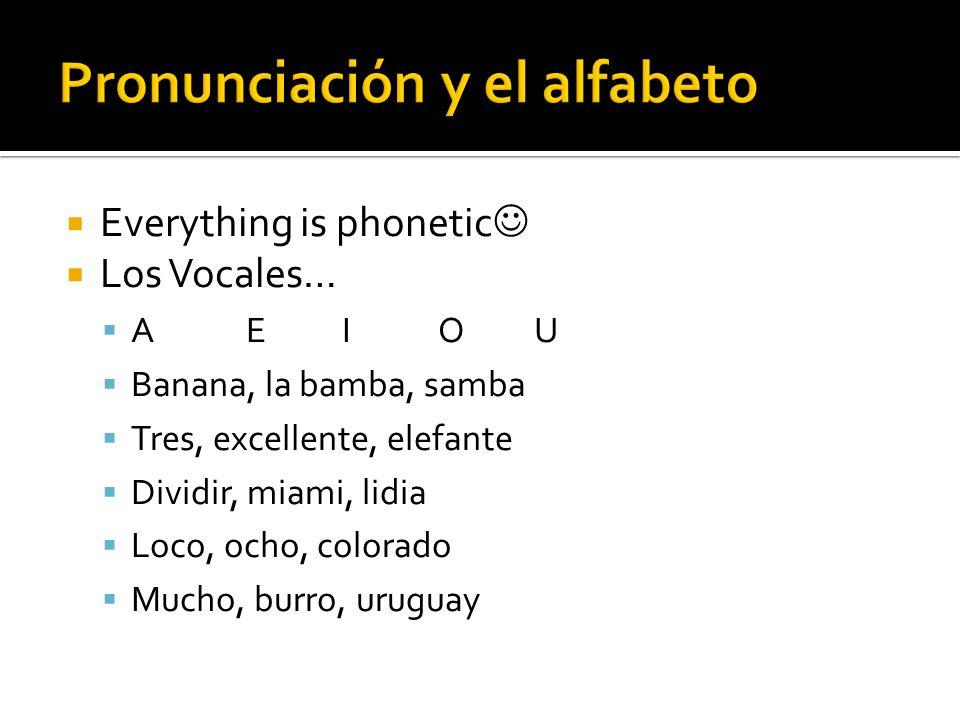  Everything is phonetic  Los Vocales…  AEIOU  Banana, la bamba, samba  Tres, excellente, elefante  Dividir, miami, lidia  Loco, ocho, colorado