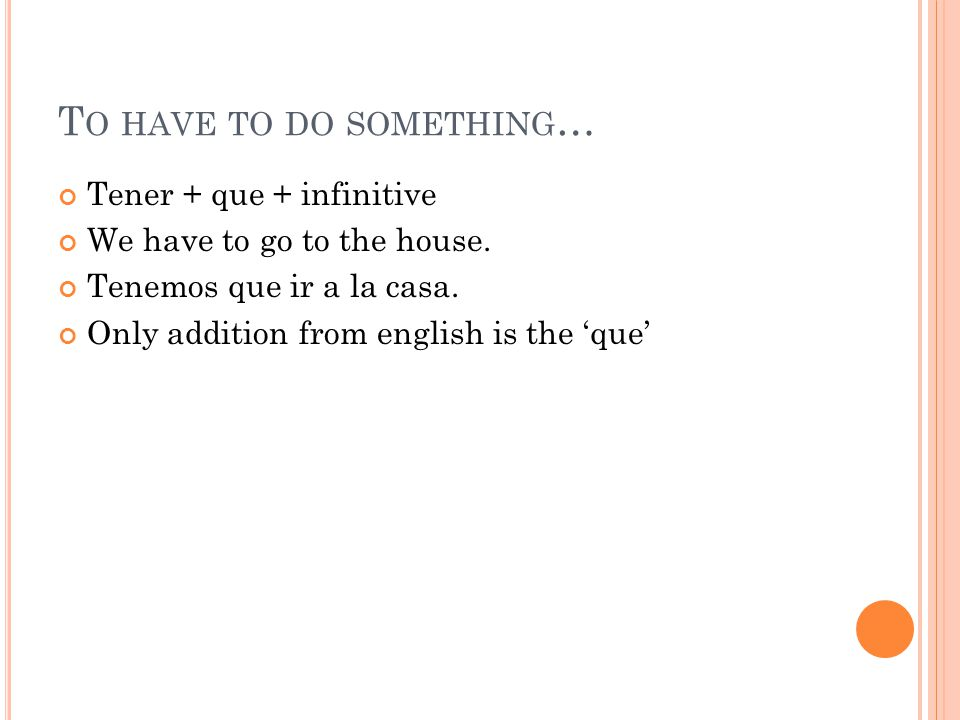 T O HAVE TO DO SOMETHING … Tener + que + infinitive We have to go to the house. Tenemos que ir a la casa. Only addition from english is the 'que'